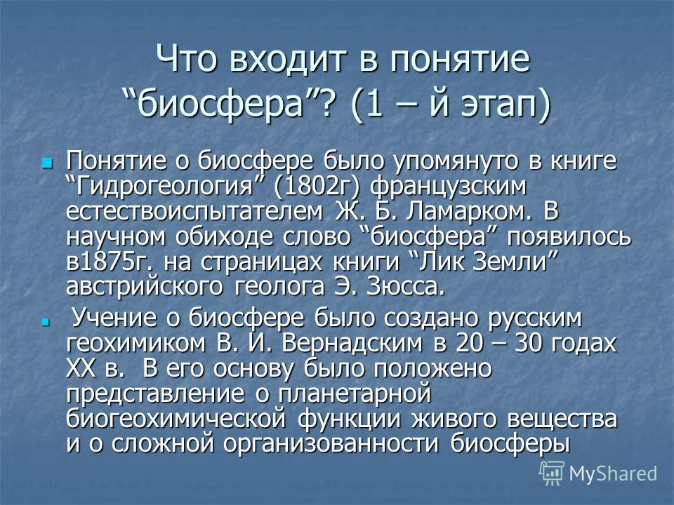 Что входит в понятие биосфера? (1 – й этап) Что входит в понятие биосфера? (1 – й этап) Понятие о биосфере было упомянуто в книге Гидрогеология (1802г) французским естествоиспытателем Ж. Б. Ламарком. В научном обиходе слово биосфера появилось в1875г.
