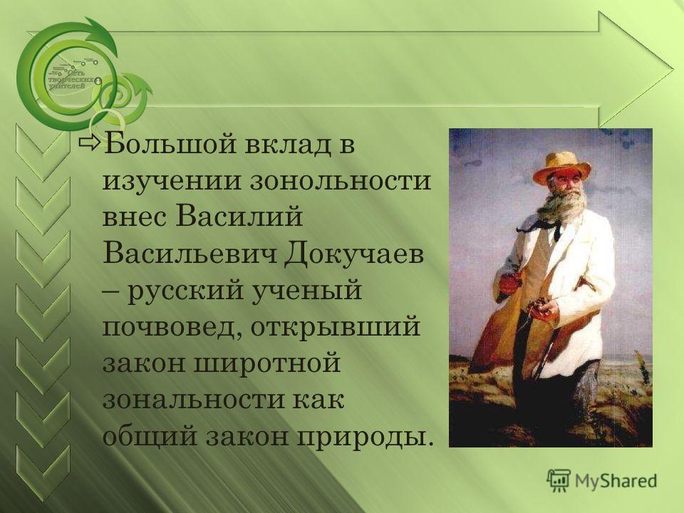 Большой вклад в изучении зонольности внес Василий Васильевич Докучаев – русский ученый почвовед, открывший закон широтной зональности как общий закон природы.