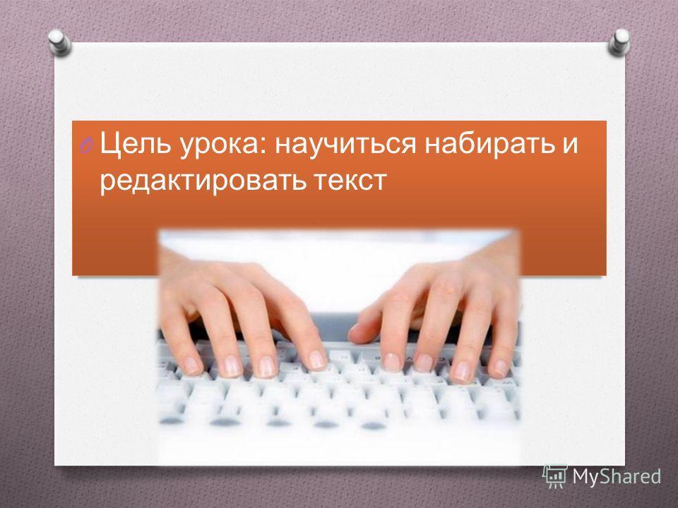 O Цель урока: научиться набирать и редактировать текст