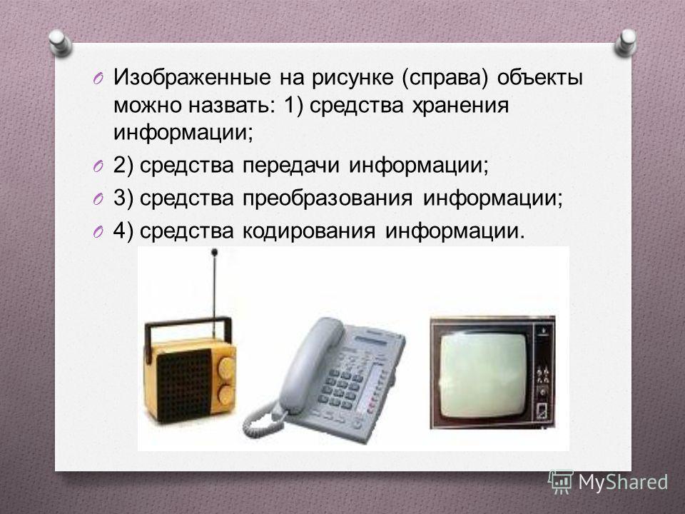 O Изображенные на рисунке ( справа ) объекты можно назвать : 1) средства хранения информации ; O 2) средства передачи информации ; O 3) средства преобразования информации ; O 4) средства кодирования информации.