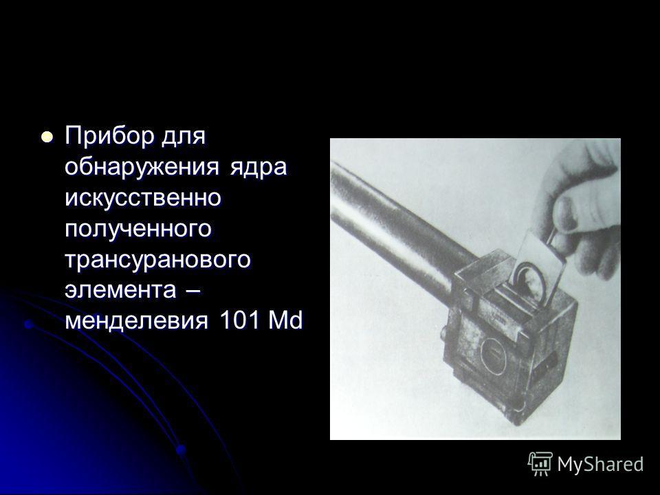 Прибор для обнаружения ядра искусственно полученного трансуранового элемента – менделевия 101 Md Прибор для обнаружения ядра искусственно полученного трансуранового элемента – менделевия 101 Md