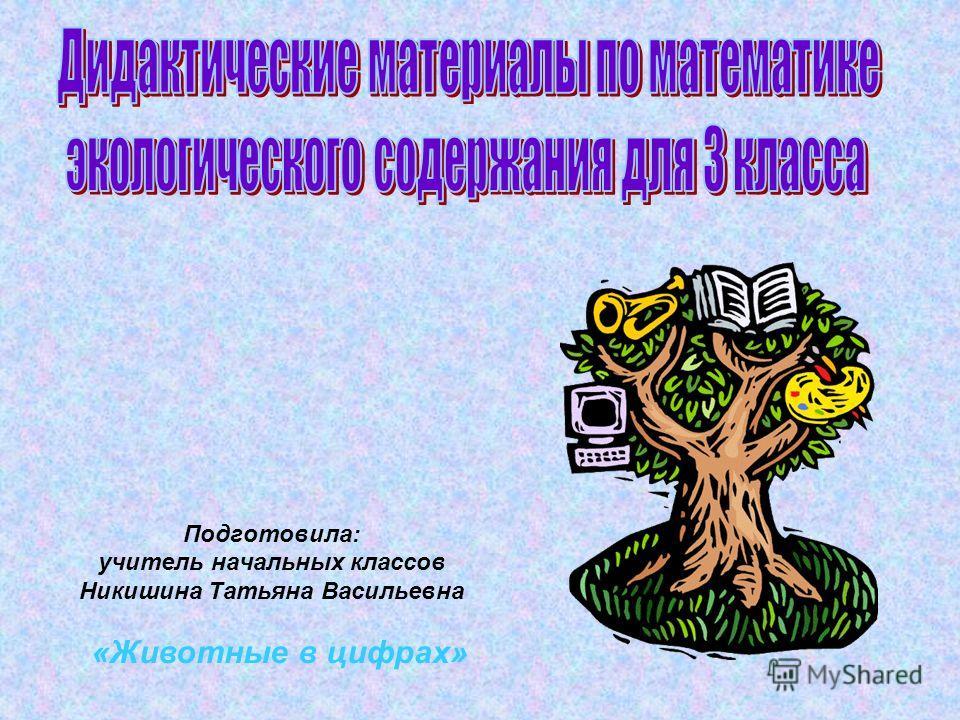 Подготовила: учитель начальных классов Никишина Татьяна Васильевна «Животные в цифрах»