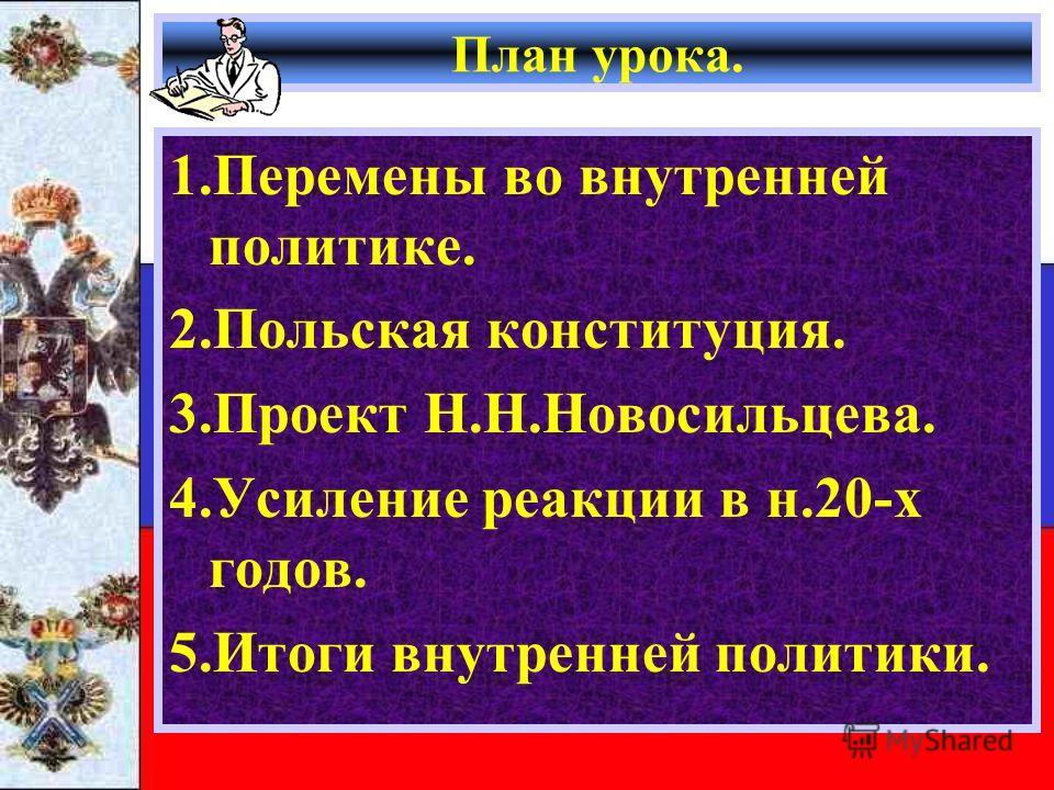 План урока. 1.Перемены во внутренней политике. 2.Польская конституция. 3.Проект Н.Н.Новосильцева. 4.Усиление реакции в н.20-х годов. 5.Итоги внутренней политики.
