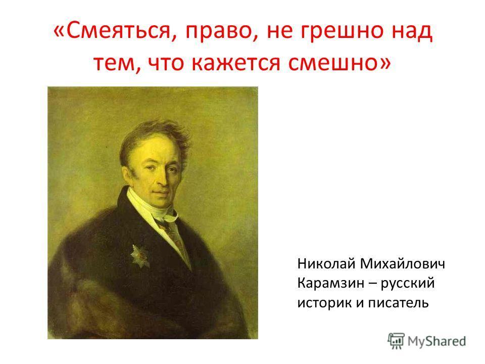 «Смеяться, право, не грешно над тем, что кажется смешно» Николай Михайлович Карамзин – русский историк и писатель