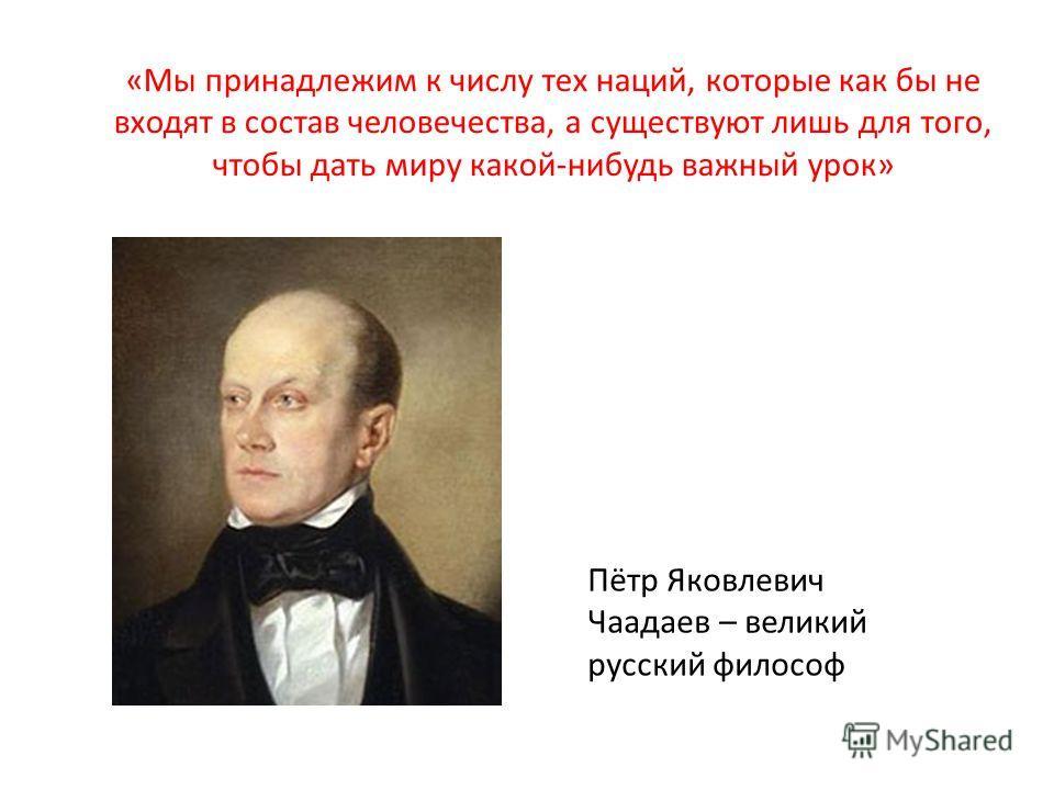 «Мы принадлежим к числу тех наций, которые как бы не входят в состав человечества, а существуют лишь для того, чтобы дать миру какой-нибудь важный урок» Пётр Яковлевич Чаадаев – великий русский философ
