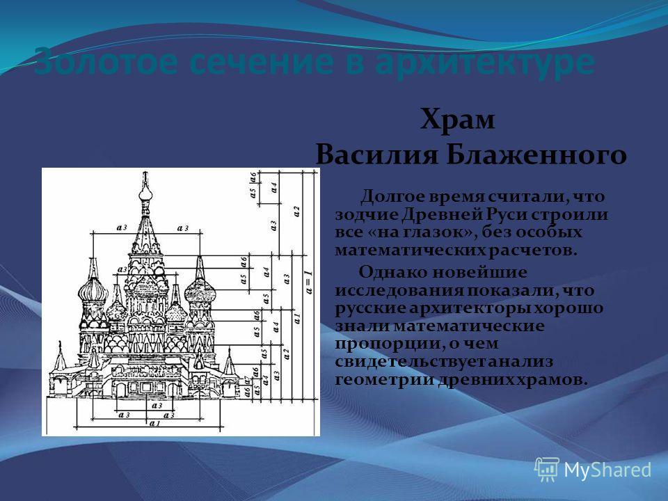 Золотое сечение в архитектуре Храм Василия Блаженного Долгое время считали, что зодчие Древней Руси строили все «на глазок», без особых математических расчетов. Однако новейшие исследования показали, что русские архитекторы хорошо знали математически