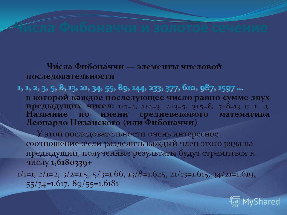 Числа Фибоначчи и золотое сечение Чи́сла Фибона́ччи элементы числовой последовательности 1, 1, 2, 3, 5, 8, 13, 21, 34, 55, 89, 144, 233, 377, 610, 987, 1597 … в которой каждое последующее число равно сумме двух предыдущих чисел: 1+1=2, 1+2=3, 2+3=5,
