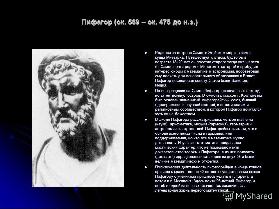 Пифагор (ок. 569 – ок. 475 до н.э.) Родился на острове Самос в Эгейском море, в семье купца Мнезарха. Путешествуя с отцом, будто бы в возрасте 18–20 лет он посетил старого тогда уже Фалеса (о. Самос почти рядом с Милетом!), который и пробудил интерес