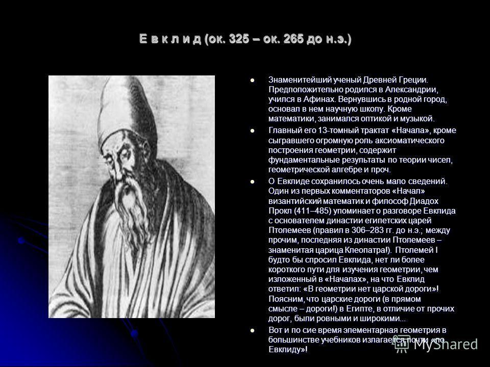 Е в к л и д (ок. 325 – ок. 265 до н.э.) Знаменитейший ученый Древней Греции. Предположительно родился в Александрии, учился в Афинах. Вернувшись в родной город, основал в нем научную школу. Кроме математики, занимался оптикой и музыкой. Знаменитейший