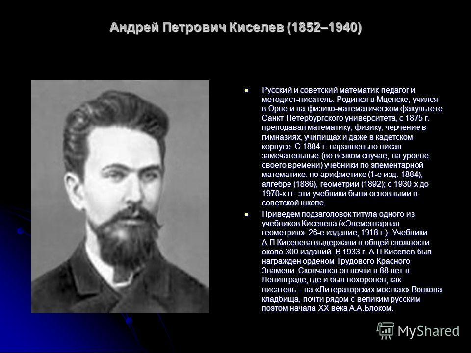 Андрей Петрович Киселев (1852–1940) Русский и советский математик-педагог и методист-писатель. Родился в Мценске, учился в Орле и на физико-математическом факультете Санкт-Петербургского университета, с 1875 г. преподавал математику, физику, черчение