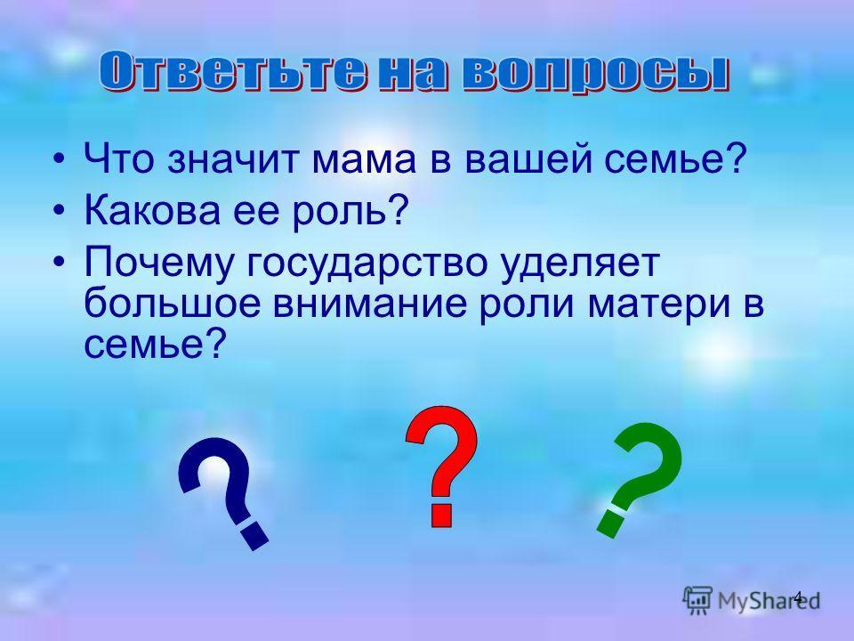 4 Что значит мама в вашей семье? Какова ее роль? Почему государство уделяет большое внимание роли матери в семье?