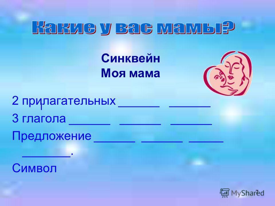 7 Синквейн Моя мама 2 прилагательных ______ ______ 3 глагола ______ ______ ______ Предложение ______ ______ _____ _______. Символ