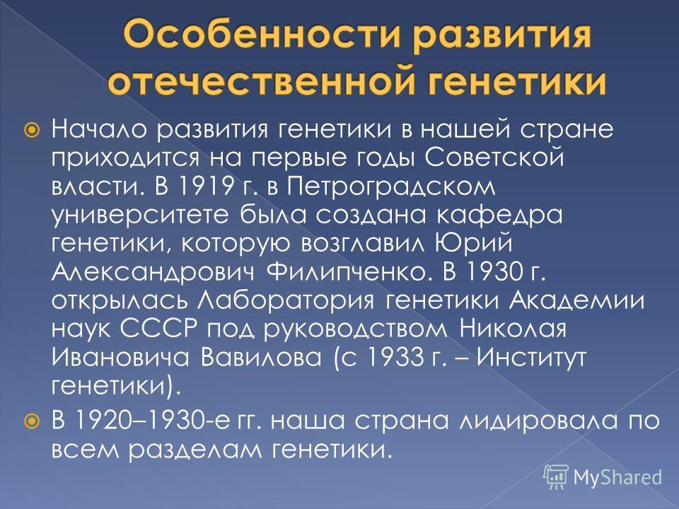 Начало развития генетики в нашей стране приходится на первые годы Советской власти. В 1919 г. в Петроградском университете была создана кафедра генетики, которую возглавил Юрий Александрович Филипченко. В 1930 г. открылась Лаборатория генетики Академ
