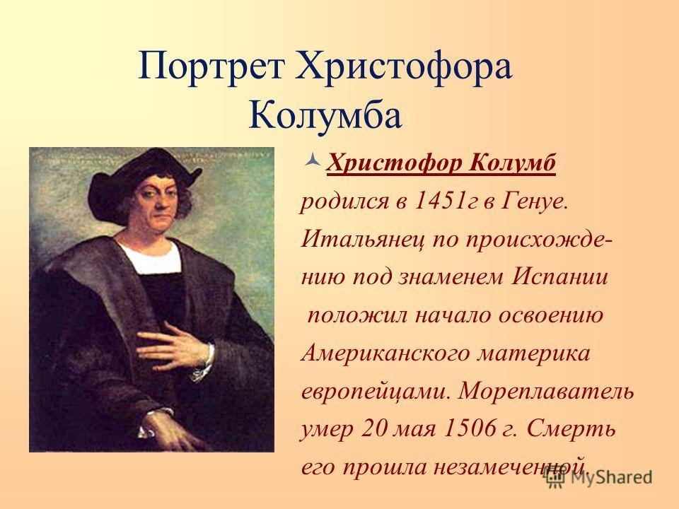 Портрет Христофора Колумба Христофор Колумб родился в 1451г в Генуе. Итальянец по происхожде- нию под знаменем Испании положил начало освоению Американского материка европейцами. Мореплаватель умер 20 мая 1506 г. Смерть его прошла незамеченной.