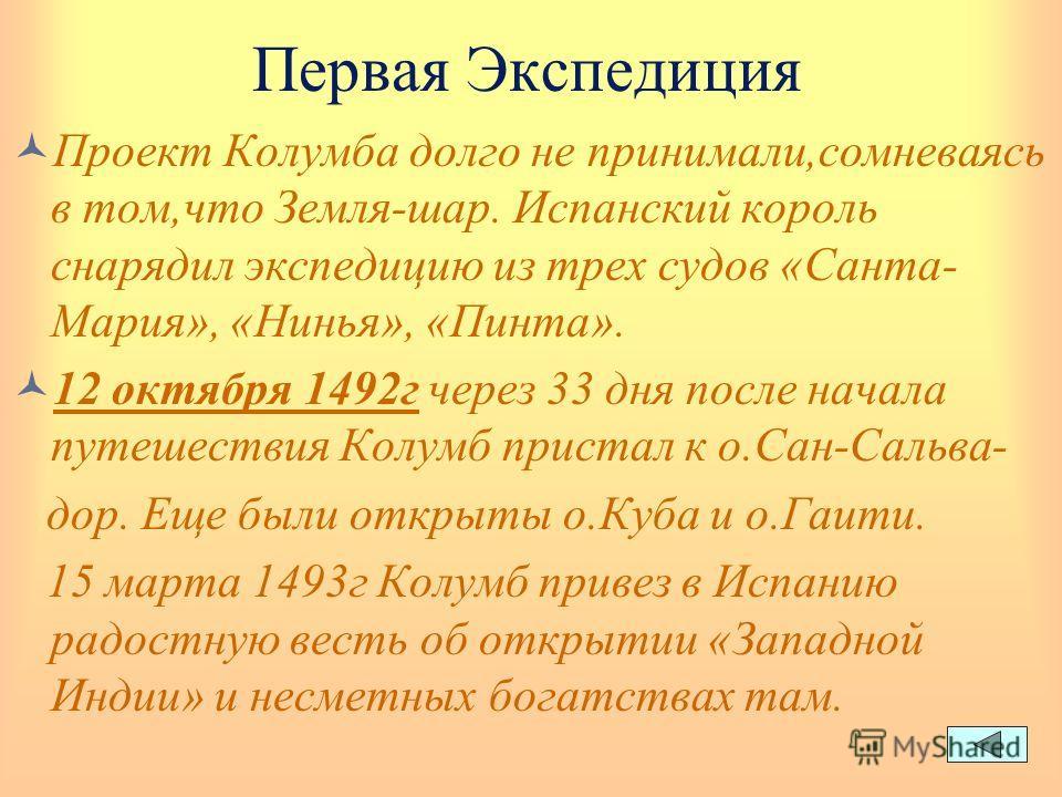 Первая Экспедиция Проект Колумба долго не принимали,сомневаясь в том,что Земля-шар. Испанский король снарядил экспедицию из трех судов «Санта- Мария», «Нинья», «Пинта». 12 октября 1492г через 33 дня после начала путешествия Колумб пристал к о.Сан-Сал