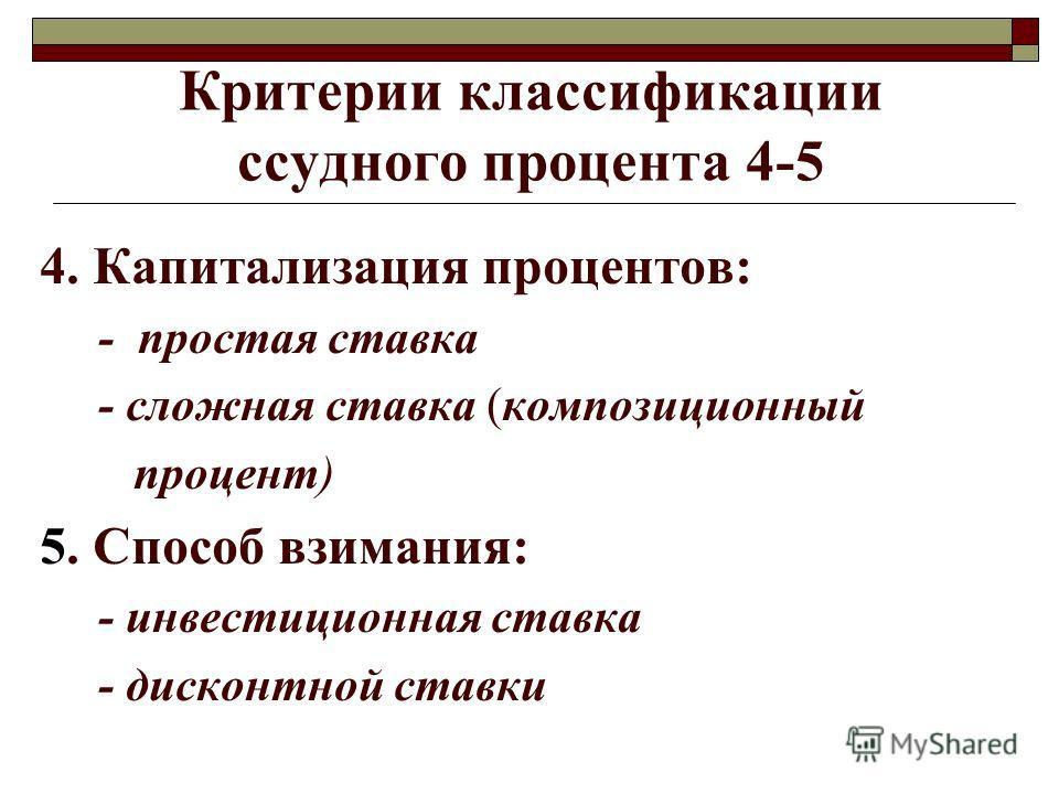 Критерии классификации ссудного процента 4-5 4. Капитализация процентов: - простая ставка - сложная ставка (композиционный процент) 5. Способ взимания: - инвестиционная ставка - дисконтной ставки