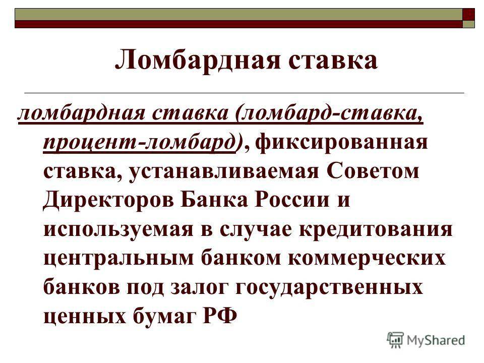 Ломбардная ставка ломбардная ставка (ломбард-ставка, процент-ломбард), фиксированная ставка, устанавливаемая Советом Директоров Банка России и используемая в случае кредитования центральным банком коммерческих банков под залог государственных ценных