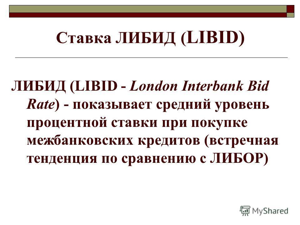 Ставка ЛИБИД ( LIBID) ЛИБИД (LIBID - London Interbank Bid Rate) - показывает средний уровень процентной ставки при покупке межбанковских кредитов (встречная тенденция по сравнению с ЛИБОР)