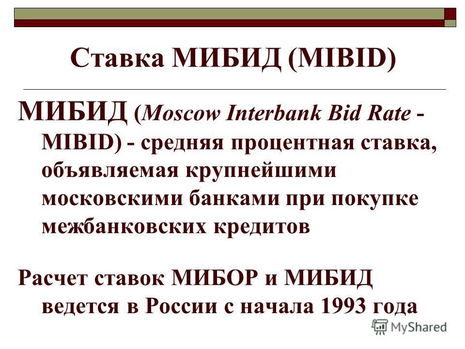Ставка МИБИД (МIBID) МИБИД (Moscow Interbank Bid Rate - MIBID) - средняя процентная ставка, объявляемая крупнейшими московскими банками при покупке межбанковских кредитов Расчет ставок МИБОР и МИБИД ведется в России с начала 1993 года