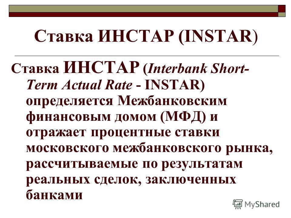 Ставка ИНСТАР (INSTAR) Ставка ИНСТАР (Interbank Short- Term Actual Rate - INSTAR) определяется Межбанковским финансовым домом (МФД) и отражает процентные ставки московского межбанковского рынка, рассчитываемые по результатам реальных сделок, заключен