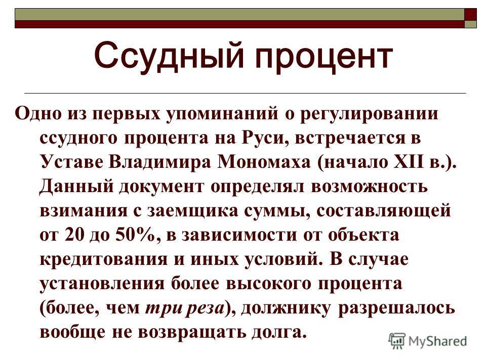 Ссудный процент Одно из первых упоминаний о регулировании ссудного процента на Руси, встречается в Уставе Владимира Мономаха (начало XII в.). Данный документ определял возможность взимания с заемщика суммы, составляющей от 20 до 50%, в зависимости от