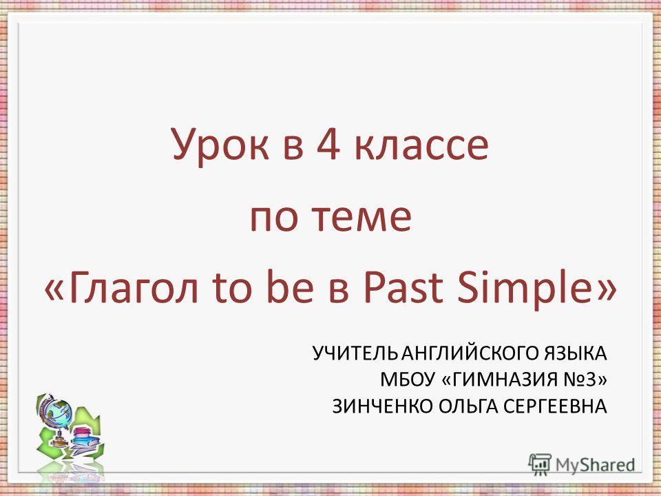 УЧИТЕЛЬ АНГЛИЙСКОГО ЯЗЫКА МБОУ «ГИМНАЗИЯ 3» ЗИНЧЕНКО ОЛЬГА СЕРГЕЕВНА Урок в 4 классе по теме «Глагол to be в Past Simple»