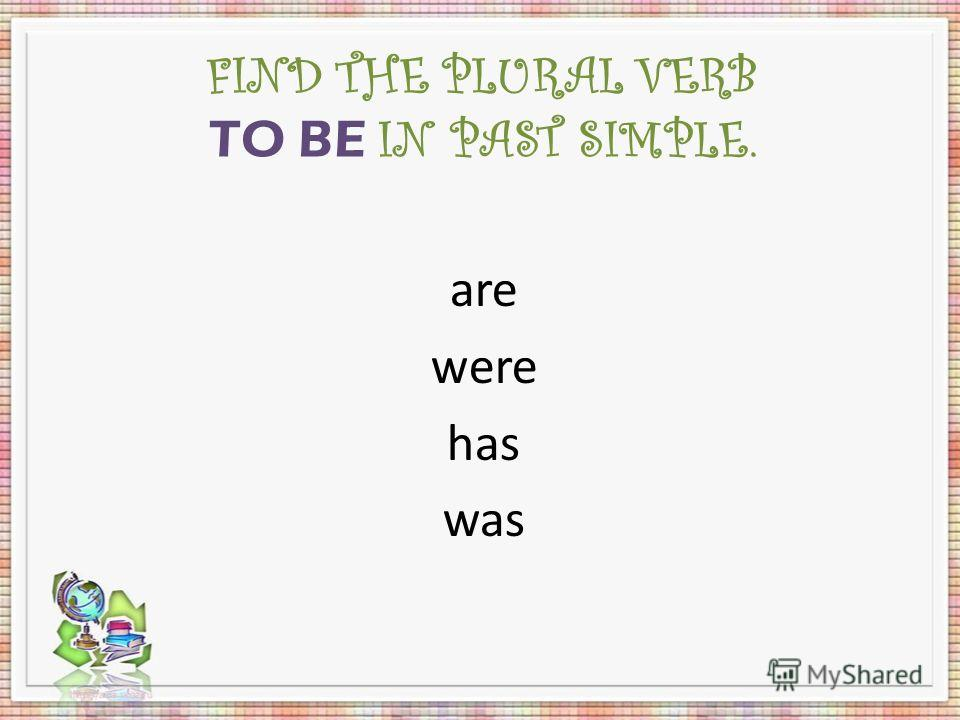 FIND THE PLURAL VERB TO BE IN PAST SIMPLE. are were has was