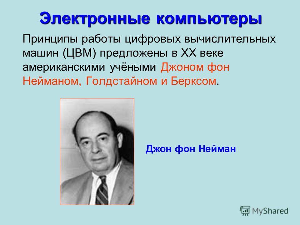 Электронные компьютеры Принципы работы цифровых вычислительных машин (ЦВМ) предложены в XX веке американскими учёными Джоном фон Нейманом, Голдстайном и Берксом. Джон фон Нейман