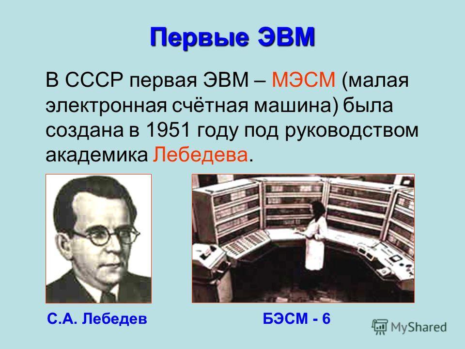 В СССР первая ЭВМ – МЭСМ (малая электронная счётная машина) была создана в 1951 году под руководством академика Лебедева. С.А. Лебедев Первые ЭВМ БЭСМ - 6