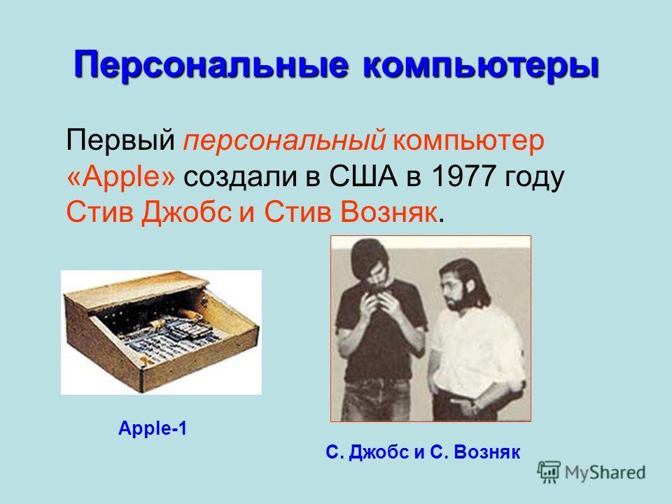 Персональные компьютеры Первый персональный компьютер «Apple» создали в США в 1977 году Стив Джобс и Стив Возняк. Apple-1 С. Джобс и С. Возняк