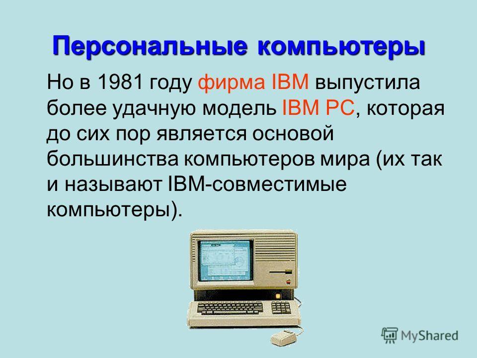 Но в 1981 году фирма IBM выпустила более удачную модель IBM PC, которая до сих пор является основой большинства компьютеров мира (их так и называют IBM-совместимые компьютеры). Персональные компьютеры