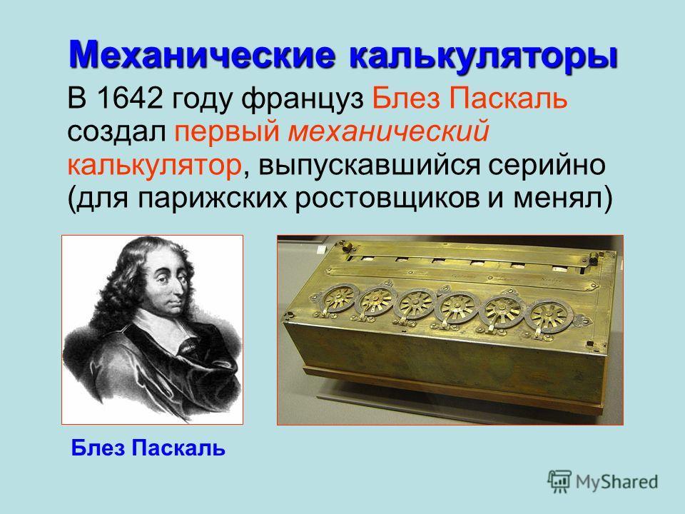 В 1642 году француз Блез Паскаль создал первый механический калькулятор, выпускавшийся серийно (для парижских ростовщиков и менял) Механические калькуляторы Блез Паскаль