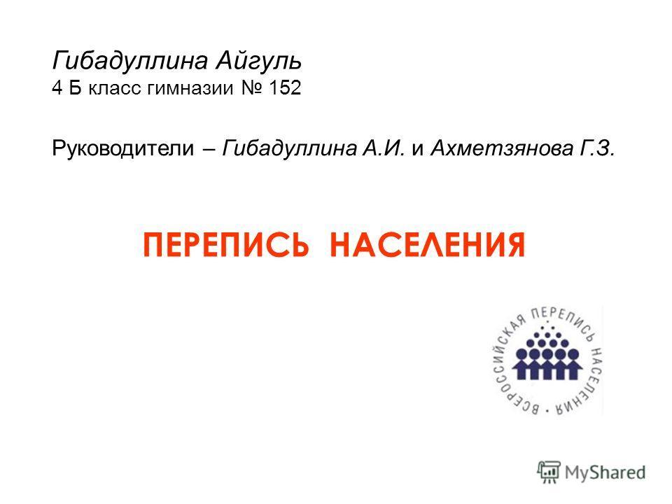 Гибадуллина Айгуль 4 Б класс гимназии 152 Руководители – Гибадуллина А.И. и Ахметзянова Г.З. ПЕРЕПИСЬ НАСЕЛЕНИЯ