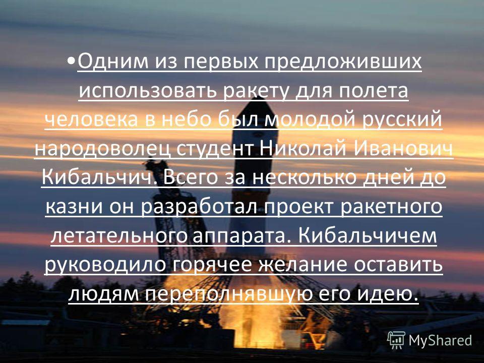 Одним из первых предложивших использовать ракету для полета человека в небо был молодой русский народоволец студент Николай Иванович Кибальчич. Всего за несколько дней до казни он разработал проект ракетного летательного аппарата. Кибальчичем руковод