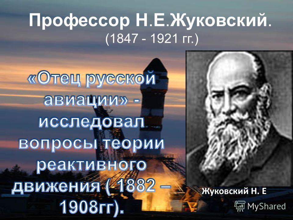 Жуковский Н. Е Профессор Н.Е.Жуковский. (1847 - 1921 гг.)