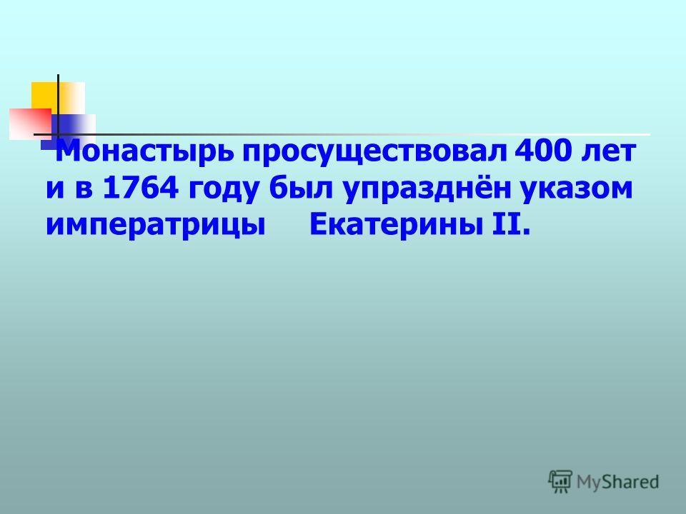 Монастырь просуществовал 400 лет и в 1764 году был упразднён указом императрицы Екатерины II.