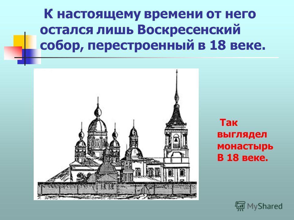 К настоящему времени от него остался лишь Воскресенский собор, перестроенный в 18 веке. Так выглядел монастырь В 18 веке.