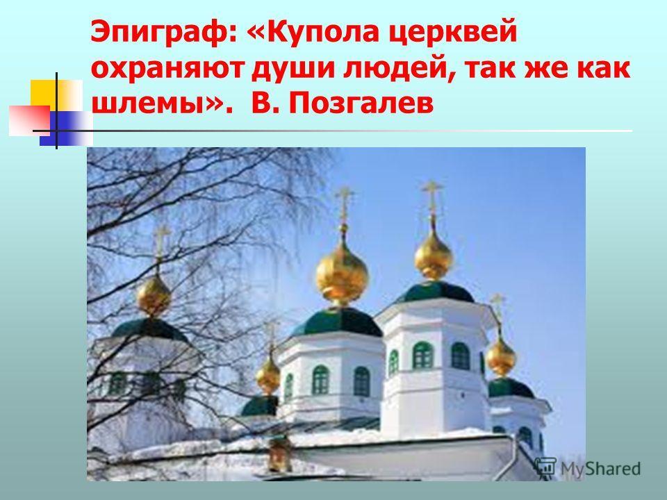 Эпиграф: «Купола церквей охраняют души людей, так же как шлемы». В. Позгалев