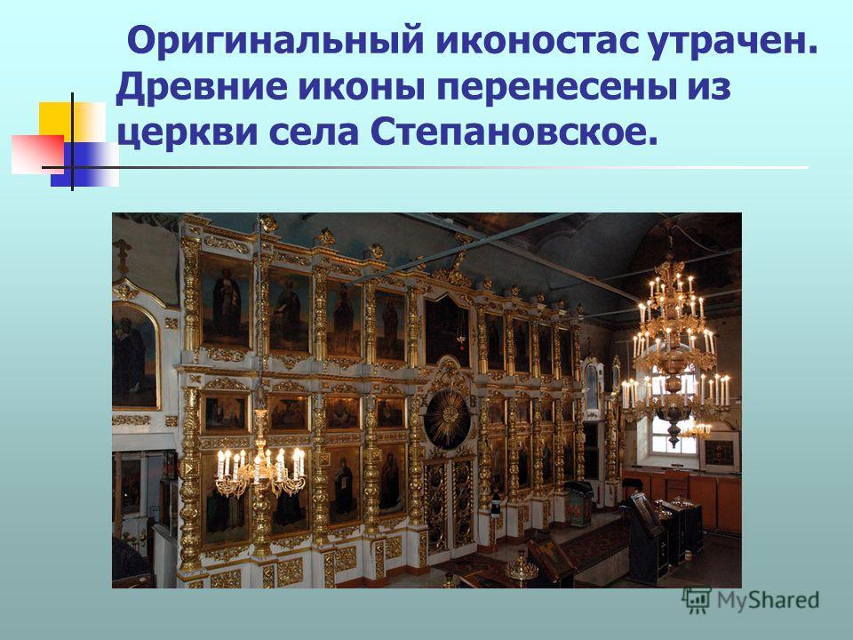 Оригинальный иконостас утрачен. Древние иконы перенесены из церкви села Степановское.