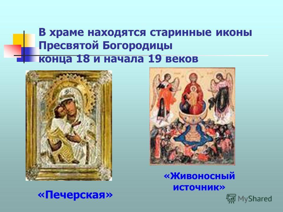 В храме находятся старинные иконы Пресвятой Богородицы конца 18 и начала 19 веков «Живоносный источник» «Печерская»