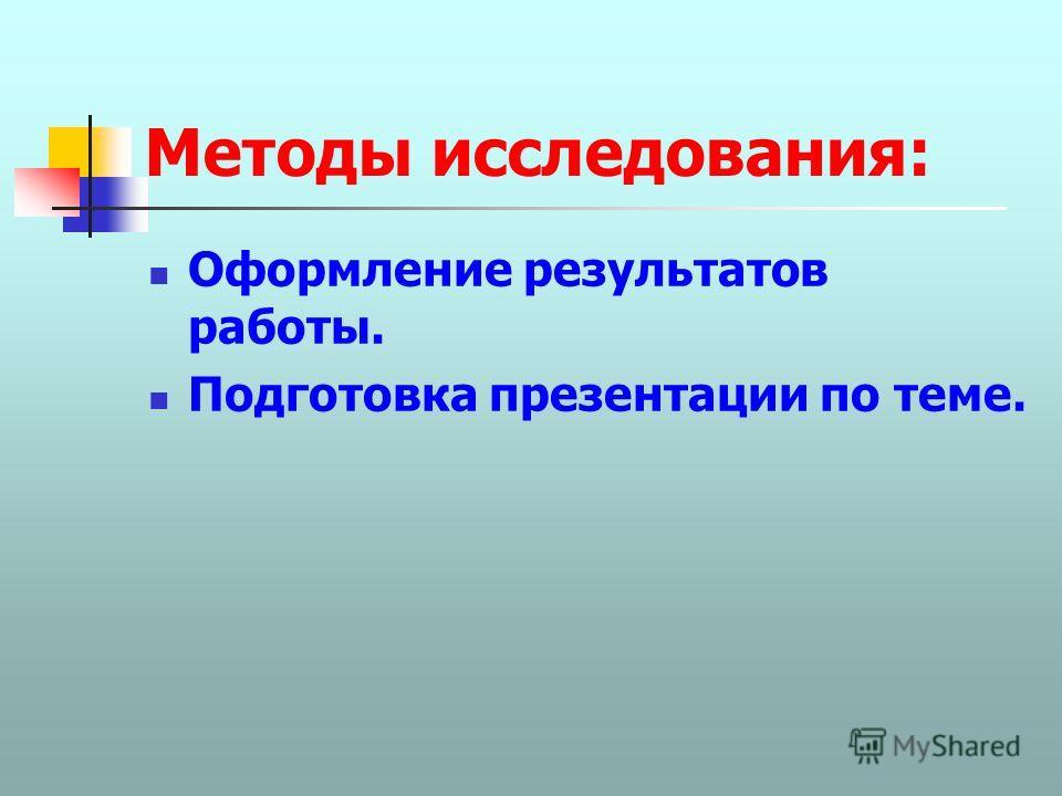 Методы исследования: Оформление результатов работы. Подготовка презентации по теме.