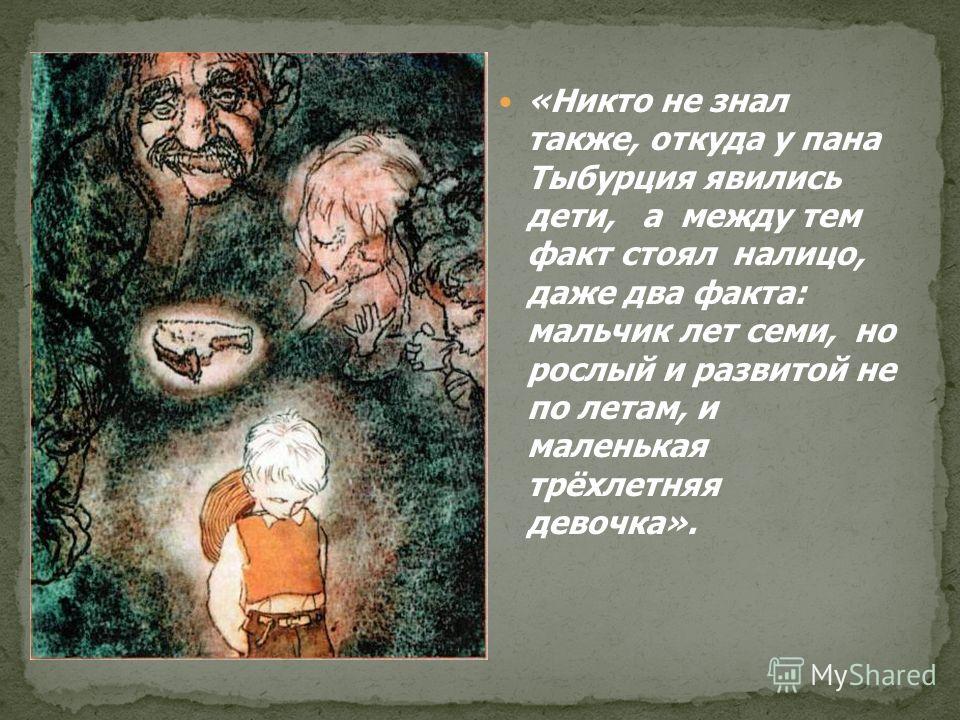 «Никто не знал также, откуда у пана Тыбурция явились дети, а между тем факт стоял налицо, даже два факта: мальчик лет семи, но рослый и развитой не по летам, и маленькая трёхлетняя девочка».