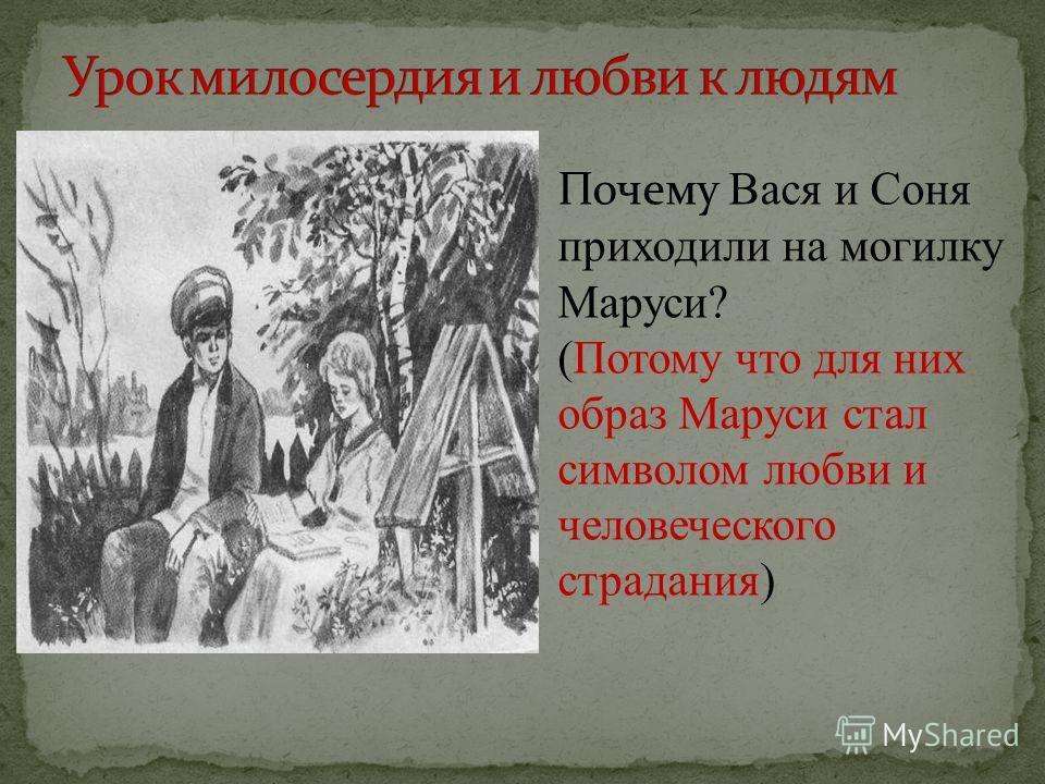 Почему Вася и Соня приходили на могилку Маруси? (Потому что для них образ Маруси стал символом любви и человеческого страдания)