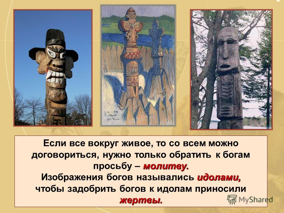 Духи, идолы и жертвы Для людей все в природе было одушевленным. духами. Мир, по их мнению, был населен духами. богами. Самые могущественные духи назывались богами.