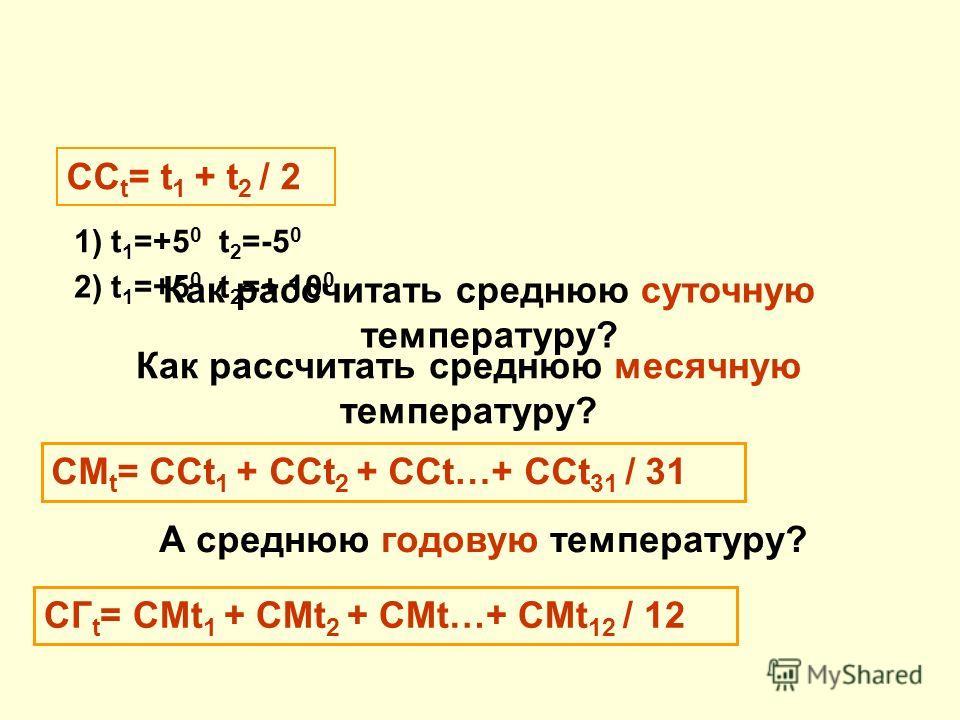 Как рассчитать среднюю суточную температуру? СC t = t 1 + t 2 / 2 1) t 1 =+5 0 t 2 =-5 0 2) t 1 =+5 0 t 2 =+ 10 0 Как рассчитать среднюю месячную температуру? СМ t = ССt 1 + ССt 2 + ССt…+ ССt 31 / 31 А среднюю годовую температуру? СГ t = СМt 1 + СМt