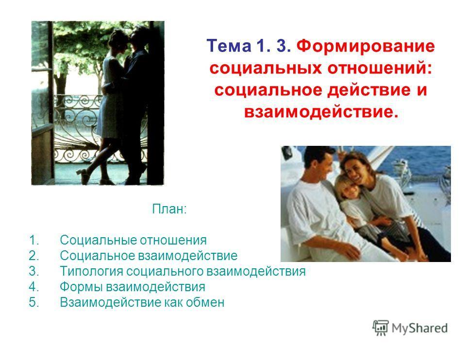 Тема 1. 3. Формирование социальных отношений: социальное действие и взаимодействие. План: 1.Социальные отношения 2.Социальное взаимодействие 3.Типология социального взаимодействия 4.Формы взаимодействия 5.Взаимодействие как обмен