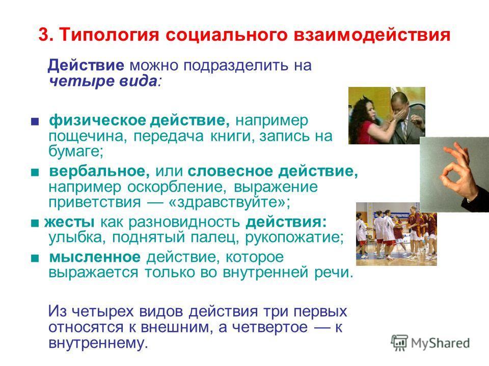 3. Типология социального взаимодействия Действие можно подразделить на четыре вида: физическое действие, например пощечина, передача книги, запись на бумаге; вербальное, или словесное действие, например оскорбление, выражение приветствия «здравствуйт