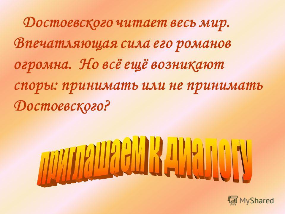 Достоевского читает весь мир. Впечатляющая сила его романов огромна. Но всё ещё возникают споры: принимать или не принимать Достоевского?