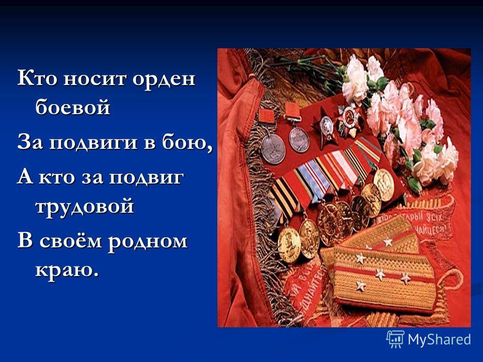 Кто носит орден боевой За подвиги в бою, А кто за подвиг трудовой В своём родном краю.