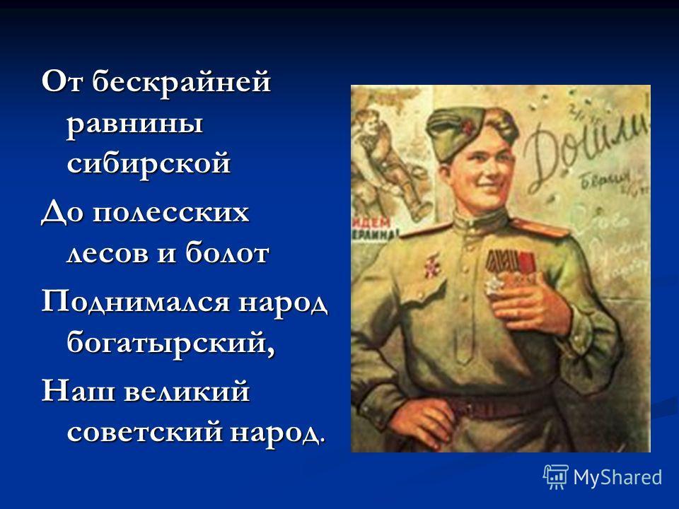 От бескрайней равнины сибирской До полесских лесов и болот Поднимался народ богатырский, Наш великий советский народ.